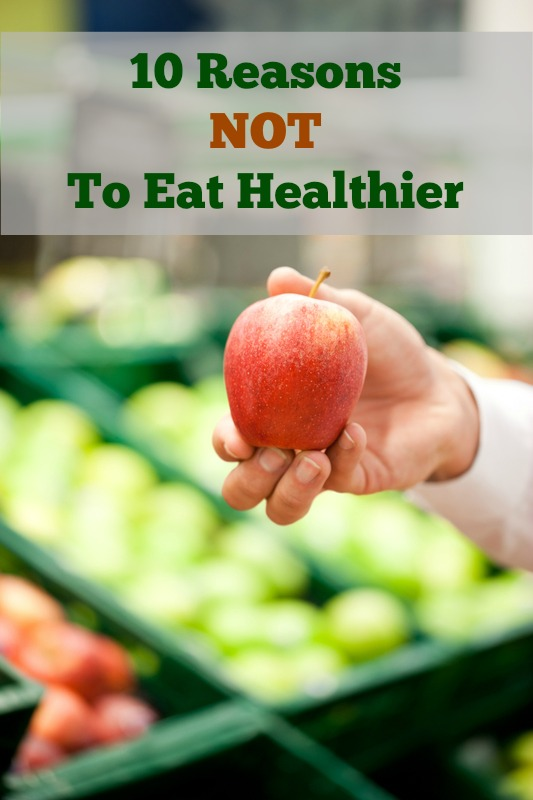 10 Reasons NOT to Eat Healthier